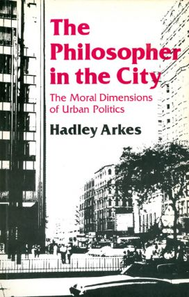 The Philosopher in the City: The Moral Dimensions of Urban Politics. Hadley Arkes