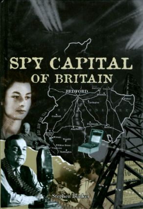 The Spy Capital of Britain : Bedfordshire's Secret War 1939 - 1945. Stephen Bunker