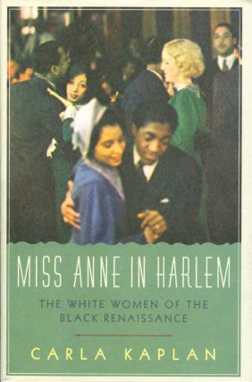 Miss Anne in Harlem: The White Women of the Black Renaissance. Carla Kaplan
