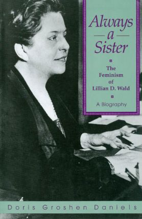 Always a Sister: The Feminism of Lillian D. Wald. Doris Groshen Daniels