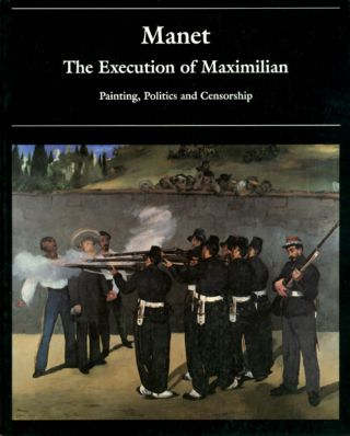 Manet and the Execution of Maximilian: Painting, Politics and Censorship. Juliet Wilson-Bareau