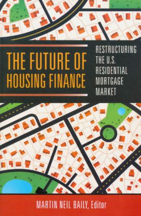 The Future of Housing Finance: Restructuring the U.S. Residential Mortgage Market. Martin Neil Baily