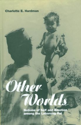 Other Worlds: Notions of Self and Emotion among the Lohorung Rai (Explorations in Anthropology)....