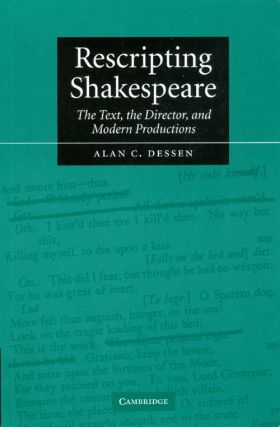 Rescripting Shakespeare: The Text, the Director, and Modern Productions. Alan C. Dessen