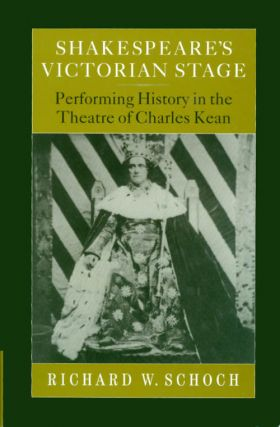Shakespeare's Victorian Stage: Performing History in the Theatre of Charles Kean. Richard W. Schoch