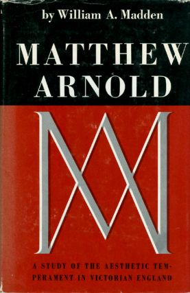 Matthew Arnold: A Study of the Aesthetic Temperament in Victorian England. William A. Madden