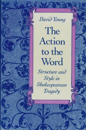 The Action to the Word: Structure and Style in Shakespearean Tragedy. David Young
