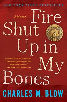Fire Shut Up in My Bones: A Memoir. Charles M. Blow