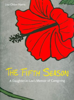 The Fifth Season: A Daughter-in-Law's Memoir of Caregiving. Lisa Ohlen Harris