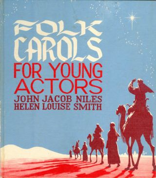 Folk Carols for Young Actors. John Jacob Niles, Helen Louise Smith
