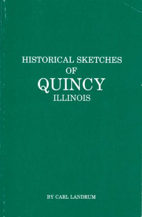 Historical Sketches of Quincy Illinois. Carl A. Landrum