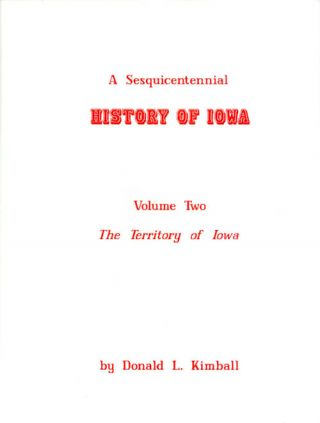 A Sesquicentennial History of Iowa: Volume Two, The Territory of Iowa, 1838-1846. Donald L. Kimball