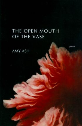 The Open Mouth of the Vase: Poems. Amy Ash.