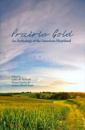 Prairie Gold: An Anthology of the American Heartland. Lance M. Sacknoff, Xavier Cavazos, Stefanie...