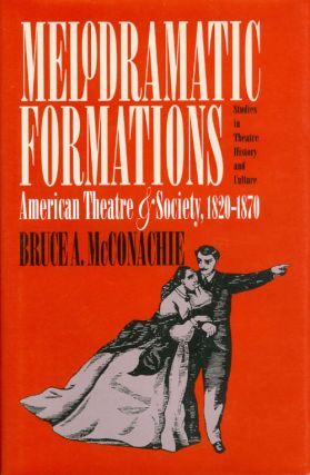 Melodramatic Formations: American Theatre and Society, 1820 - 1870. Bruce A. McConachie