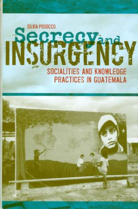 Secrecy and Insurgency: Socialities and Knowledge Practices in Guatemala. Silvia Posocco