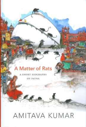 A Matter of Rats: A Short Biography of Patna. Amitava Kumar