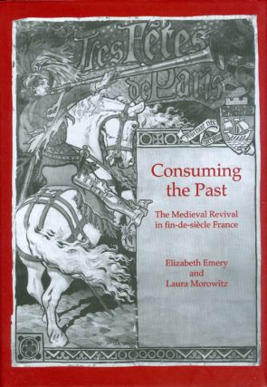 Consuming the Past: The Medieval Revival in fin-de-siècle France. Elizabeth Emery, Laura Morowitz