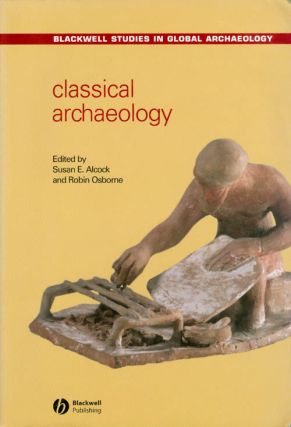 Classical Archaeology (Blackwell Studies in Global Archaeology). Susan E. Alcock, Robin Osborne