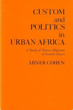 Custom and Politics in Urban Africa: A Study of Hausa Migrants in Yoruba Towns. Abner Cohen