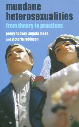 Mundane Heterosexualities: From Theory to Practices. Jenny Hockey, Angela Meah, Victoria Robinson