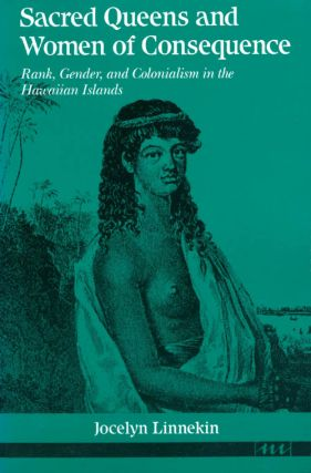 Sacred Queens and Women of Consequence: Rank, Gender, and Colonialism in the Hawaiian Islands....
