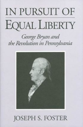 In Pursuit of Equal Liberty: George Bryan and the Revolution in Pennsylvania. Joseph S. Foster