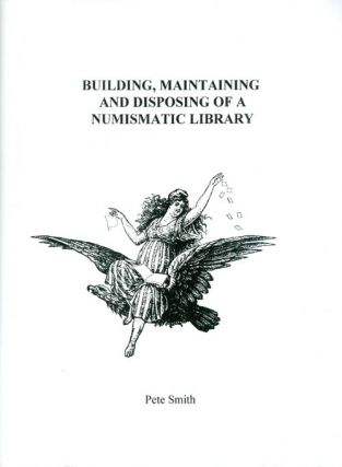 Building, Maintaining, and Disposing of a Numismatic Library. Pete Smith