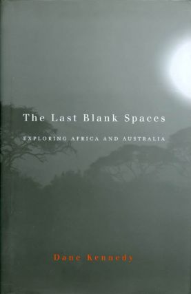 The Last Blank Spaces: Exploring Africa and Australia. Dane Kennedy