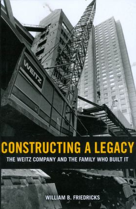 Constructing a Legacy: The Weitz Company and the Family Who Built It. William B. Friedricks