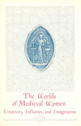 Worlds of Medieval Women: Creativity, Influence, and Imagination. Constance H. Berman, Charles W....