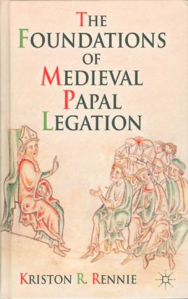 The Foundations of Medieval Papal Legation. Kriston R. Rennie