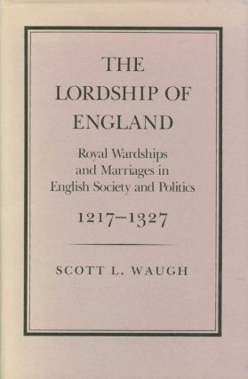 The Lordship of England: Royal Wardships and Marriages in English Society and Politics, 1217-1327...