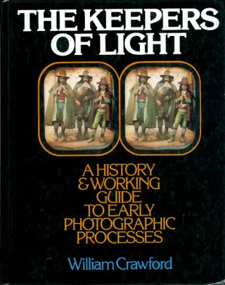 The Keepers of Light: A History & Working Guide to Early Photographic Processes. William Crawford