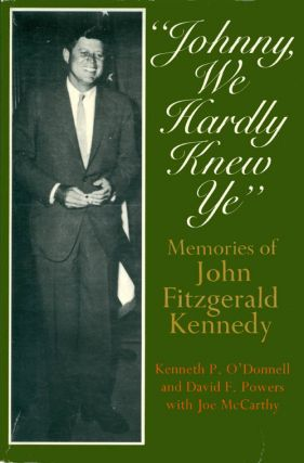 Johnny, We Hardly Knew Ye: Memories of John Fitzgerald Kennedy. Kenneth P. O'Donnell, David F....