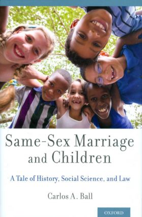 Same-Sex Marriage and Children: A Tale of History, Social Science, and Law. Carlos A. Ball