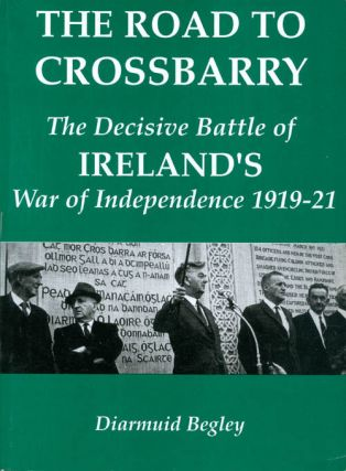 Road to Crossbarry: The Decisive Battle of the War of Independence. Diarmuid Begley