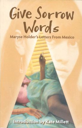 Give Sorrow Words: Maryse Holder's Letters from Mexico. Maryse Holder, Kate Millett, introduction