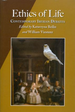 Ethics of Life: Contemporary Iberian Debates. Katarzyna Beilin, William Viestenz