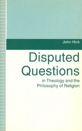 Disputed Questions in Theology and the Philosophy of Religion. John Hick