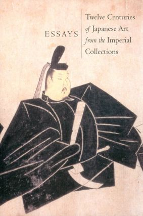 Essays: Twelve Centuries of Japanese Art from the Imperial Collections. Joan Kelly, Moritoku...