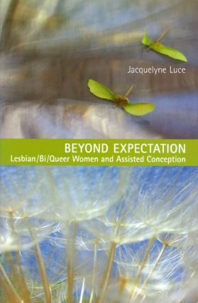Beyond Expectation: Lesbian / Bi / Queer Women and Assisted Conception. Jacquelyne Luce