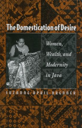 The Domestication of Desire: Women, Wealth, and Modernity in Java. Suzanne April Brenner
