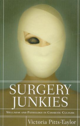 Surgery Junkies: Wellness and Pathology in Cosmestic Culture. Victoria Pitts-Taylor