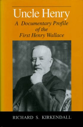 Uncle Henry: A Documentary Profile of the First Henry Wallace. Richard Stewart Kirkendall