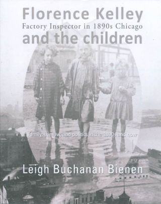Florence Kelley, Factory Inspector in 1890s Chicago, and the Children: Family, the Law, and...