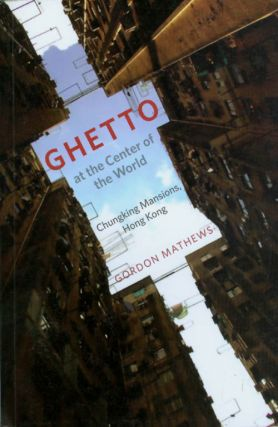 Ghetto at the Center of the World: Chunking Mansions, Hong Kong. Gordon Mathews