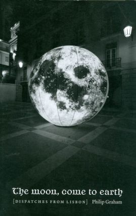 The Moon, Come to Earth: Dispatches from Lisbon. Philip Graham