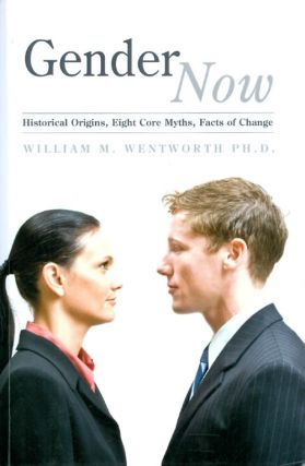 Gender Now: Historical Origins, Eight Core Myths, Facts of Change. William M. Wentworth