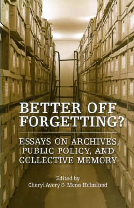 Better Off Forgetting? Essays on Archives, Public Policy, and Collective Memory. Cheryl Avery,...